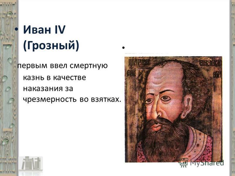 Иван IV (Грозный) первым ввел смертную казнь в качестве наказания за чрезмерность во взятках.