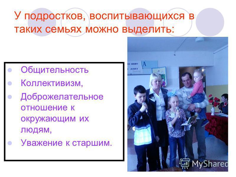 У подростков, воспитывающихся в таких семьях можно выделить: Общительность Коллективизм, Доброжелательное отношение к окружающим их людям, Уважение к старшим.