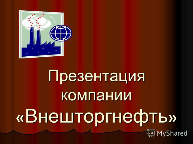 Презентация компании « Внешторгнефть »