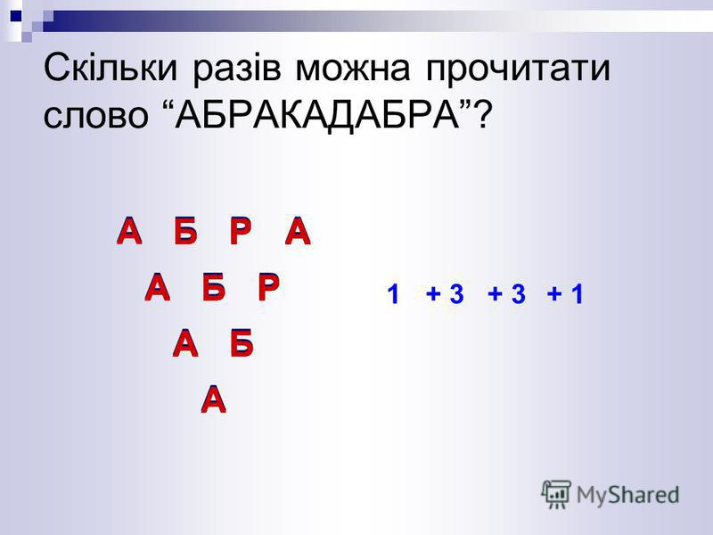АБРА АБР АБ А АБРАБРА А РА АБ А АБР РА Б А А БР А А Р АБ А Р Б А Скільки разів можна прочитати слово АБРАКАДАБРА? 1+ 3 + 1