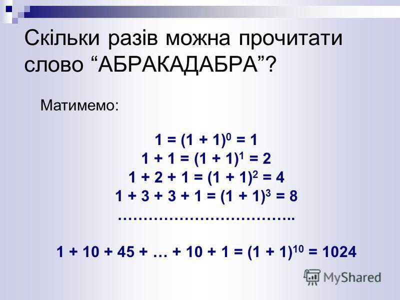 Скільки разів можна прочитати слово АБРАКАДАБРА? Матимемо: 1 = (1 + 1) 0 = 1 1 + 1 = (1 + 1) 1 = 2 1 + 2 + 1 = (1 + 1) 2 = 4 1 + 3 + 3 + 1 = (1 + 1) 3 = 8 …………………………….. 1 + 10 + 45 + … + 10 + 1 = (1 + 1) 10 = 1024