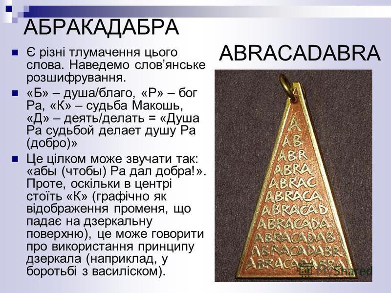 АБРАКАДАБРА ABRACADABRA Є різні тлумачення цього слова. Наведемо словянське розшифрування. «Б» – душа/благо, «Р» – бог Ра, «К» – судьба Макошь, «Д» – деять/делать = «Душа Ра судьбой делает душу Ра (добро)» Це цілком може звучати так: «абы (чтобы) Ра
