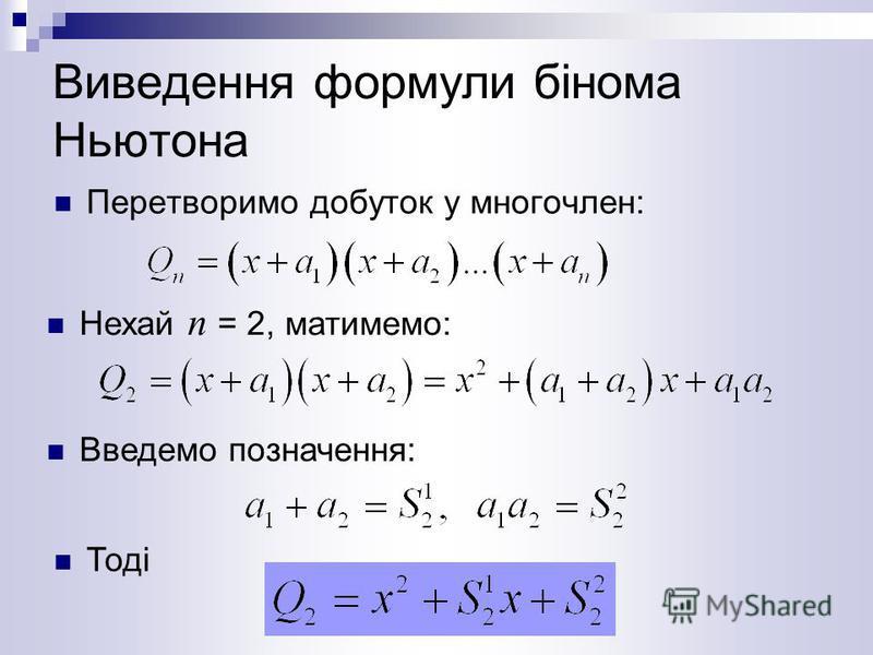 Виведення формули бінома Ньютона Перетворимо добуток у многочлен: Нехай п = 2, матимемо: Введемо позначення: Тоді