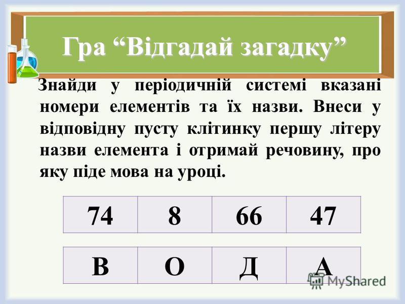 Гра Відгадай загадку Знайди у періодичній системі вказані номери елементів та їх назви. Внеси у відповідну пусту клітинку першу літеру назви елемента і отримай речовину, про яку піде мова на уроці. 7486647 ВОДА