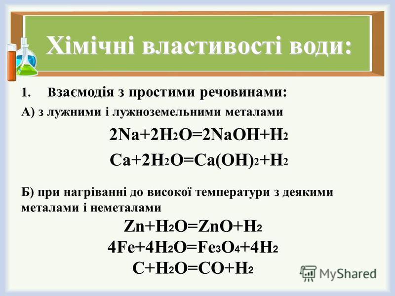 Хімічні властивості води: 1.В заємодія з простими речовинами: А) з лужними і лужноземельними металами 2Na+2H 2 O=2NaOH+H 2 Ca+2H 2 O=Ca(OH) 2 +H 2 Б) при нагріванні до високої температури з деякими металами і неметалами Zn+H 2 O=ZnO+H 2 4Fe+4H 2 O=Fe
