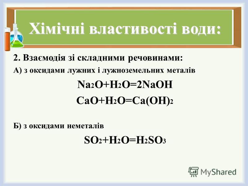 Хімічні властивості води: 2. Взаємодія зі складними речовинами: А) з оксидами лужних і лужноземельних металів Na 2 O+H 2 O=2NaOH CaO+H 2 O=Ca(OH) 2 Б) з оксидами неметалів SO 2 +H 2 O=H 2 SO 3