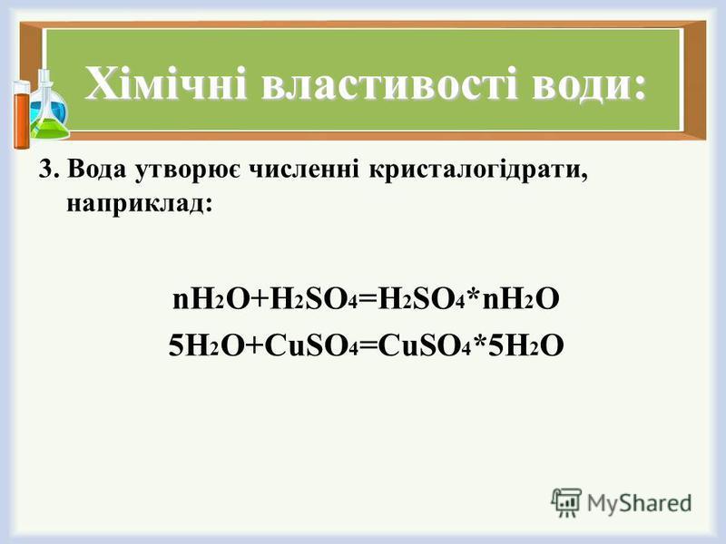 Хімічні властивості води: 3. Вода утворює численні кристалогідрати, наприклад: nH 2 O+H 2 SO 4 =H 2 SO 4 *nH 2 O 5H 2 O+CuSO 4 =CuSO 4 *5H 2 O