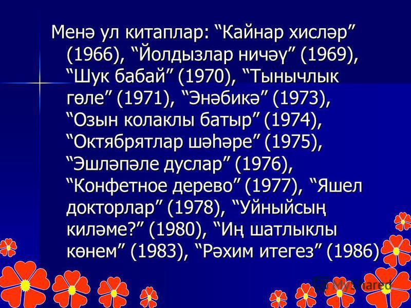 Менә ул китаплар: Кайнар хисләр (1966), Йолдызлар ничәү (1969), Шук бабай (1970), Тынычлык гөле (1971), Энәбикә (1973), Озын колаклы батыр (1974), Октябрятлар шәһәре (1975), Эшләпәле дуслар (1976), Конфетное дерево (1977), Яшел докторлар (1978), Уйны