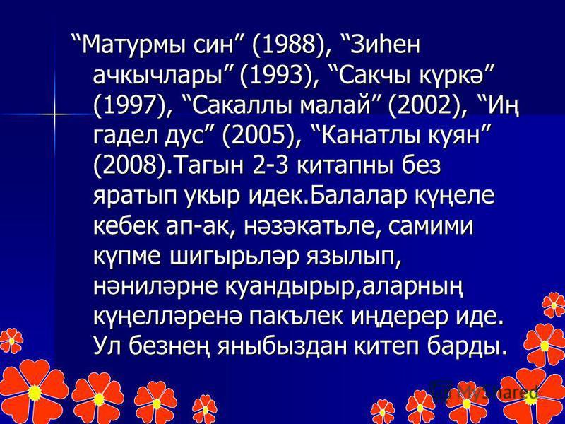 Матурмы син (1988), Зиһен ачкычлары (1993), Сакчы күркә (1997), Сакаллы малай (2002), Иң гадел дус (2005), Канатлы куян (2008).Тагын 2-3 китапны без яратып укыр идек.Балалар күңеле кебек ап-ак, нәзәкатьле, самими күпме шигырьләр язылып, нәниләрне куа