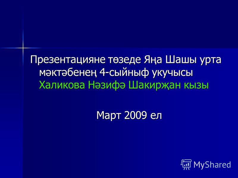 Презентацияне төзеде Яңа Шашы урта мәктәбенең 4-сыйныф укучысы Халикова Нәзифә Шакирҗан кызы Март 2009 ел Март 2009 ел