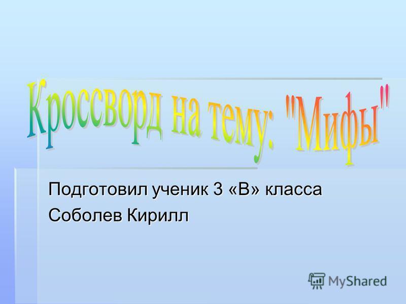Подготовил ученик 3 «В» класса Соболев Кирилл