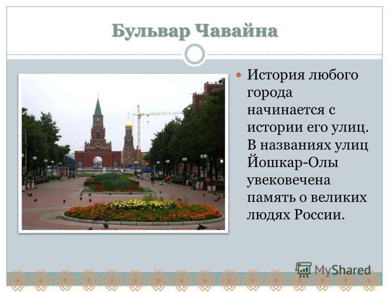 Бульвар Чавайна История любого города начинается с истории его улиц. В названиях улиц Йошкар-Олы увековечена память о великих людях России.