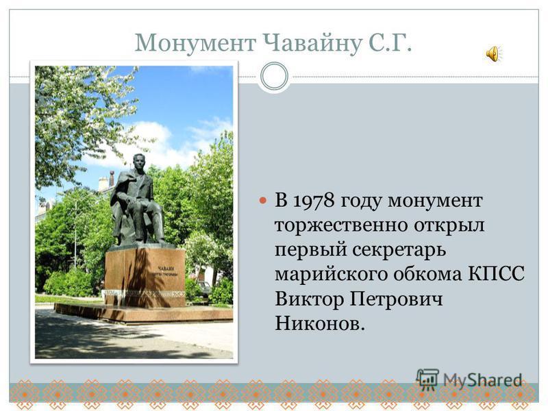 Монумент Чавайну С.Г. В 1978 году монумент торжественно открыл первый секретарь марийского обкома КПСС Виктор Петрович Никонов.