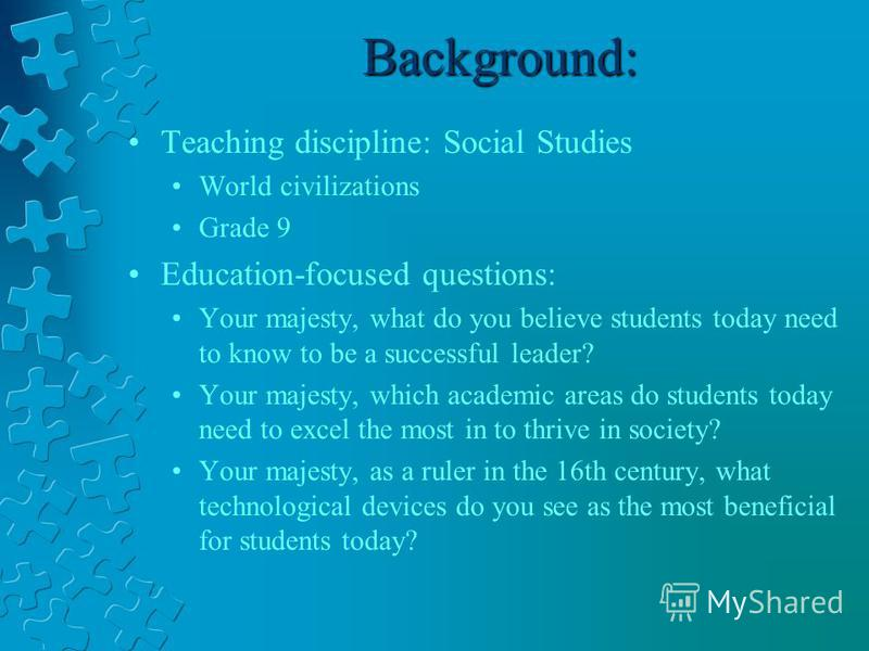 Background: Teaching discipline: Social Studies World civilizations Grade 9 Education-focused questions: Your majesty, what do you believe students today need to know to be a successful leader? Your majesty, which academic areas do students today nee