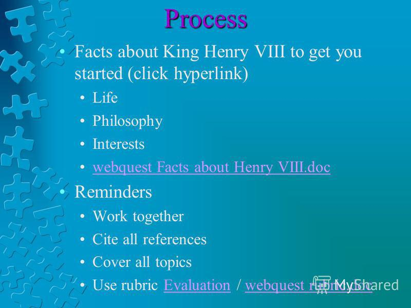 Process Facts about King Henry VIII to get you started (click hyperlink) Life Philosophy Interests webquest Facts about Henry VIII.doc Reminders Work together Cite all references Cover all topics Use rubric Evaluation / webquest rubric.docEvaluationw