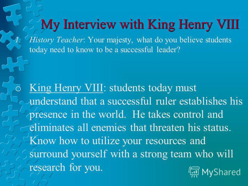 My Interview with King Henry VIII 1.History Teacher: Your majesty, what do you believe students today need to know to be a successful leader? o King Henry VIII: students today must understand that a successful ruler establishes his presence in the wo