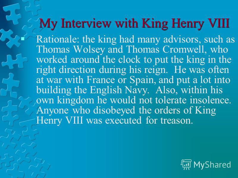 My Interview with King Henry VIII Rationale: the king had many advisors, such as Thomas Wolsey and Thomas Cromwell, who worked around the clock to put the king in the right direction during his reign. He was often at war with France or Spain, and put