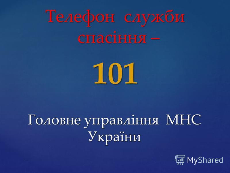 Телефон служби спасіння – 101 Головне управління МНС України