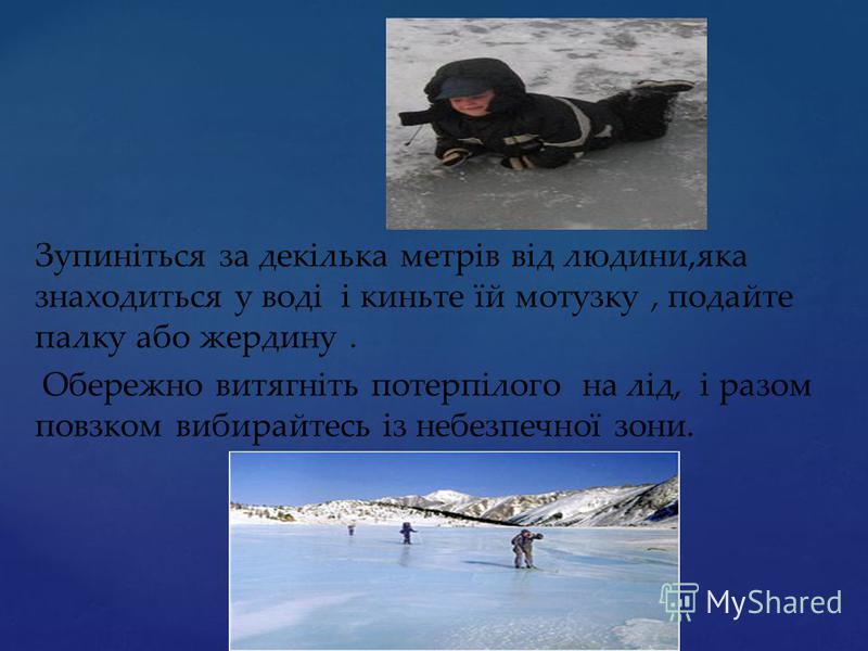 Зупиніться за декілька метрів від людини,яка знаходиться у воді і киньте їй мотузку, подайте палку або жердину. Обережно витягніть потерпілого на лід, і разом повзком вибирайтесь із небезпечної зони.