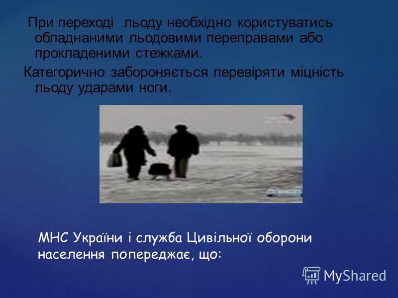 МНС України і служба Цивільної оборони населення попереджає, що: При переході льоду необхідно користуватись обладнаними льодовими переправами або прокладеними стежками. Категорично забороняється перевіряти міцність льоду ударами ноги.