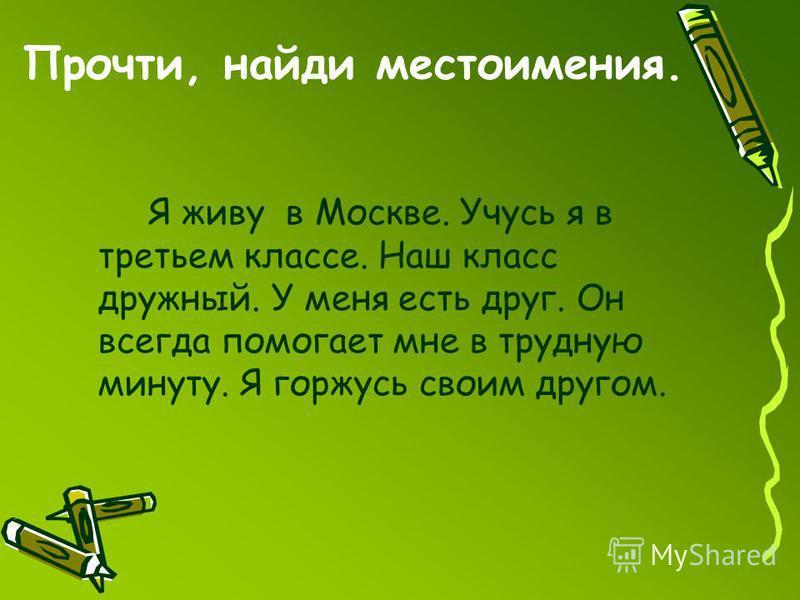 Прочти, найди местоимения. Я живу в Москве. Учусь я в третьем классе. Наш класс дружный. У меня есть друг. Он всегда помогает мне в трудную минуту. Я горжусь своим другом.