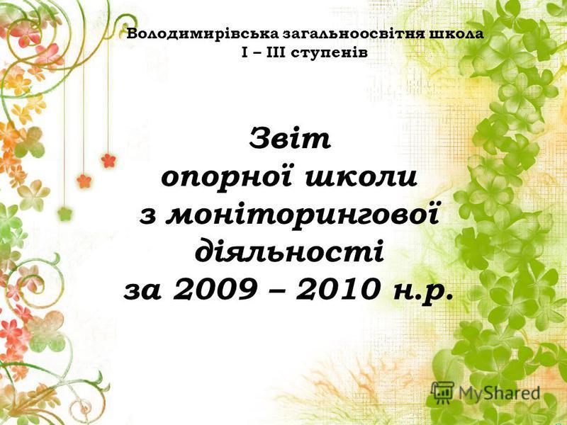 Звіт опорної школи з моніторингової діяльності за 2009 – 2010 н.р. Володимирівська загальноосвітня школа І – ІІІ ступенів