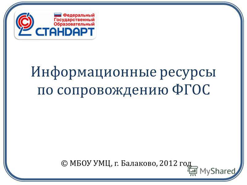 Информационные ресурсы по сопровождению ФГОС © МБОУ УМЦ, г. Балаково, 2012 год