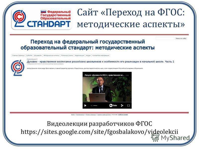 Сайт «Переход на ФГОС: методические аспекты» Видеолекции разработчиков ФГОС https://sites.google.com/site/fgosbalakovo/videolekcii