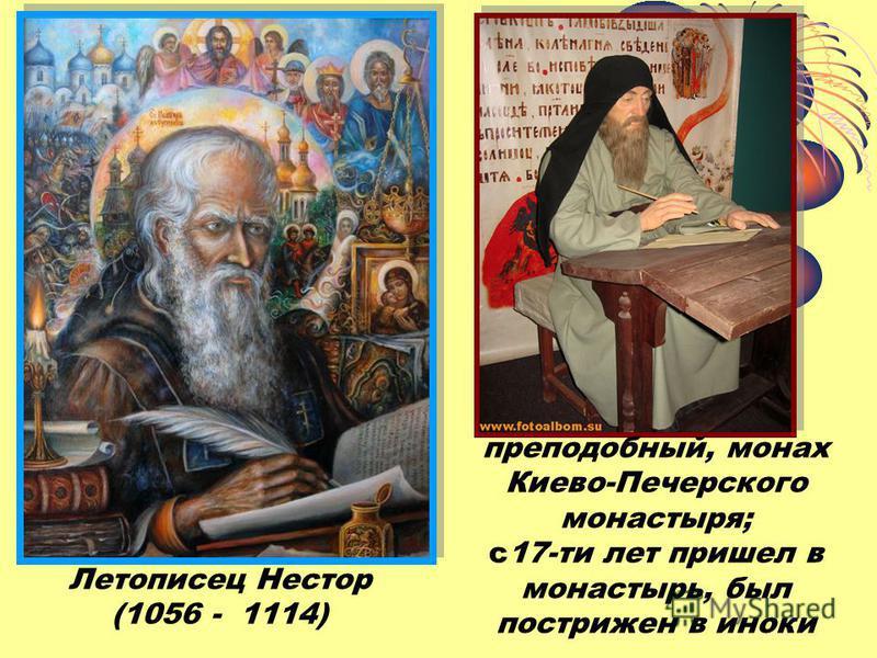 Летописец Нестор (1056 - 1114) преподобный, монах Киево-Печерского монастыря; с 17-ти лет пришел в монастырь, был пострижен в иноки
