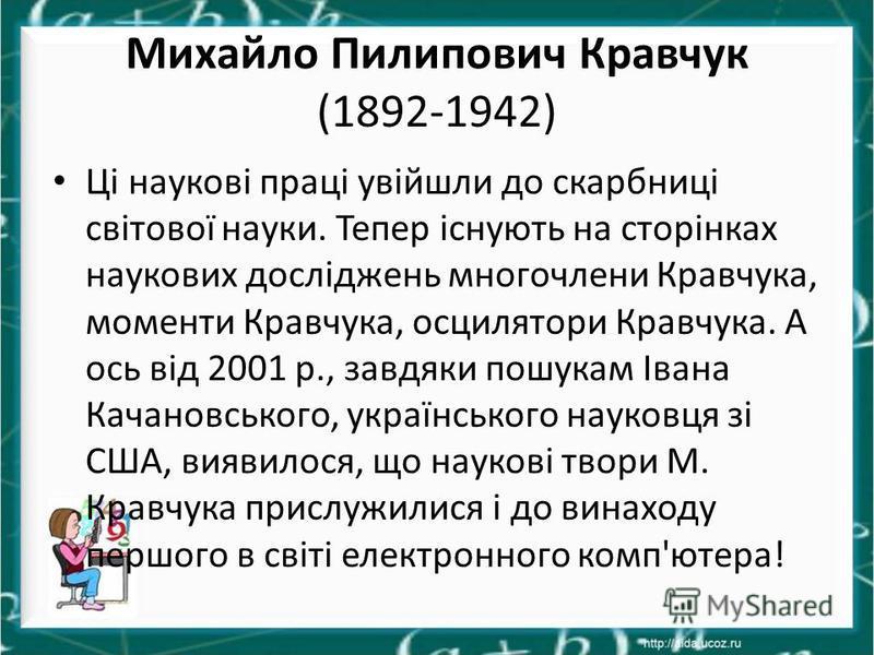 Михайло Пилипович Кравчук (1892-1942) Ці наукові праці увійшли до скарбниці світової науки. Тепер існують на сторінках наукових досліджень многочлени Кравчука, моменти Кравчука, осцилятори Кравчука. А ось від 2001 р., завдяки пошукам Івана Качановськ
