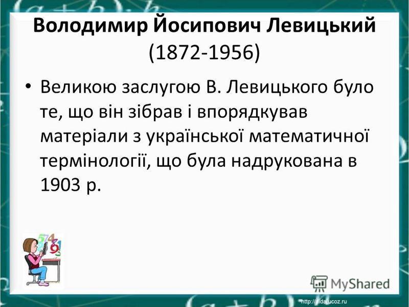 Володимир Йосипович Левицький (1872-1956) Великою заслугою В. Левицького було те, що він зібрав і впорядкував матеріали з української математичної термінології, що була надрукована в 1903 р.