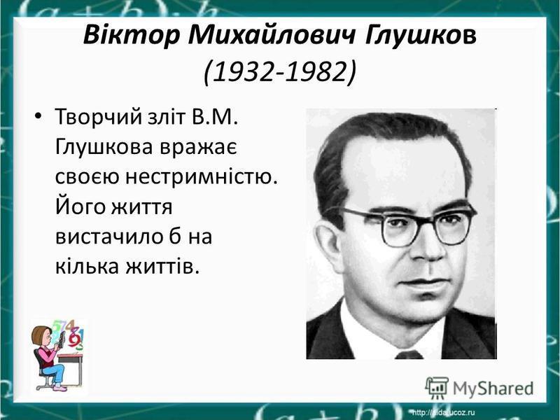 Віктор Михайлович Глушков (1932-1982) Творчий зліт В.М. Глушкова вражає своєю нестримністю. Його життя вистачило б на кілька життів.