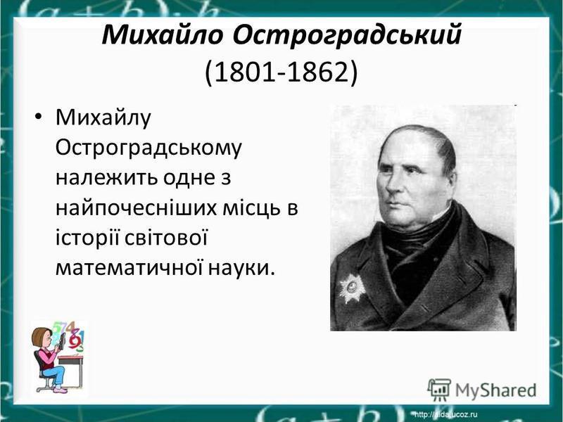 Михайло Остроградський (1801-1862) Михайлу Остроградському належить одне з найпочесніших місць в історії світової математичної науки.