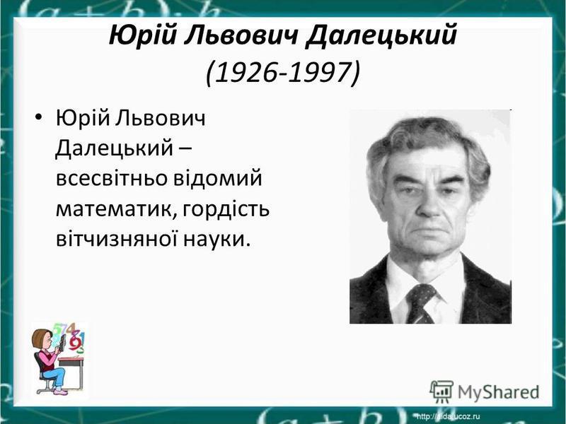 Юрій Львович Далецький (1926-1997) Юрій Львович Далецький – всесвітньо відомий математик, гордість вітчизняної науки.