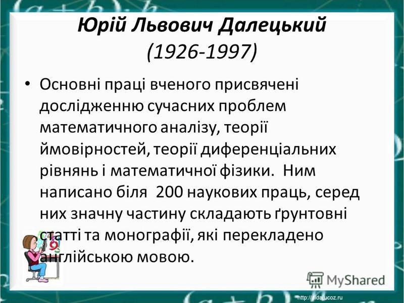 Юрій Львович Далецький (1926-1997) Основні праці вченого присвячені дослідженню сучасних проблем математичного аналізу, теорії ймовірностей, теорії диференціальних рівнянь і математичної фізики. Ним написано біля 200 наукових праць, серед них значну