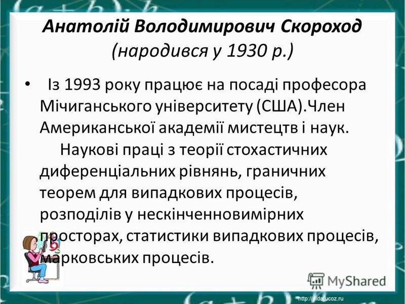 Анатолій Володимирович Скороход (народився у 1930 р.) Із 1993 року працює на посаді професора Мічиганського університету (США).Член Американської академії мистецтв і наук. Наукові праці з теорії стохастичних диференціальних рівнянь, граничних теорем