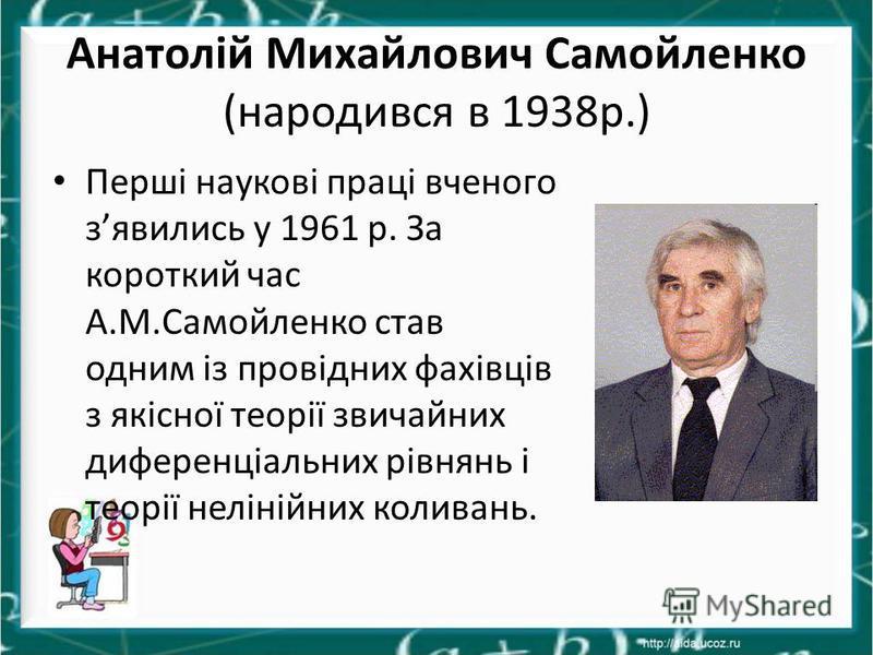 Анатолій Михайлович Самойленко (народився в 1938р.) Перші наукові праці вченого зявились у 1961 р. За короткий час А.М.Самойленко став одним із провідних фахівців з якісної теорії звичайних диференціальних рівнянь і теорії нелінійних коливань.