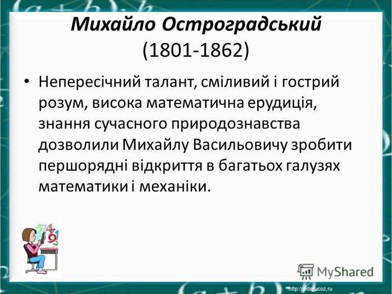 Михайло Остроградський (1801-1862) Непересічний талант, сміливий і гострий розум, висока математична ерудиція, знання сучасного природознавства дозволили Михайлу Васильовичу зробити першорядні відкриття в багатьох галузях математики і механіки.
