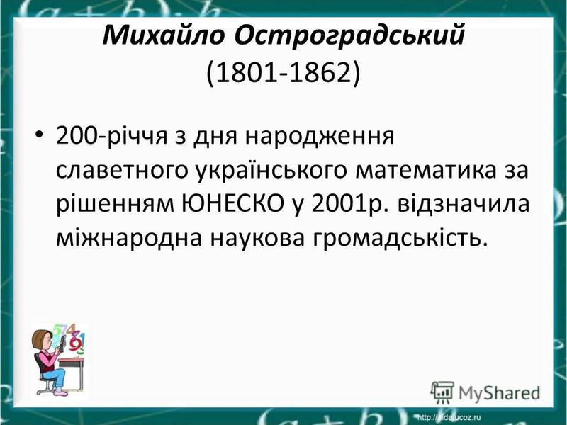 Михайло Остроградський (1801-1862) 200-річчя з дня народження славетного українського математика за рішенням ЮНЕСКО у 2001р. відзначила міжнародна наукова громадськість.