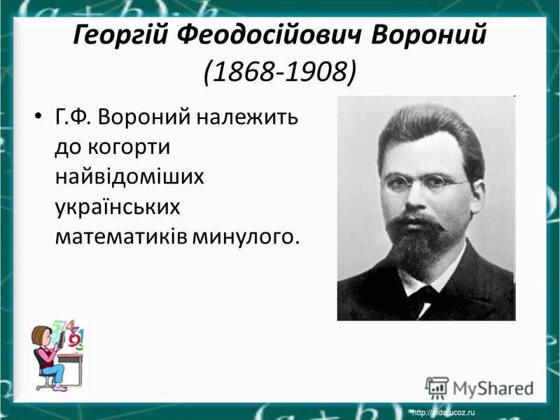 Георгій Феодосійович Вороний (1868-1908) Г.Ф. Вороний належить до когорти найвідоміших українських математиків минулого.