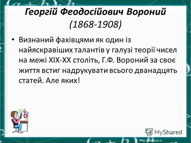 Георгій Феодосійович Вороний (1868-1908) Визнаний фахівцями як один із найяскравіших талантів у галузі теорії чисел на межі ХІХ-ХХ століть, Г.Ф. Вороний за своє життя встиг надрукувати всього дванадцять статей. Але яких!