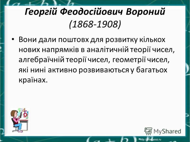 Георгій Феодосійович Вороний (1868-1908) Вони дали поштовх для розвитку кількох нових напрямків в аналітичній теорії чисел, алгебраїчній теорії чисел, геометрії чисел, які нині активно розвиваються у багатьох країнах.