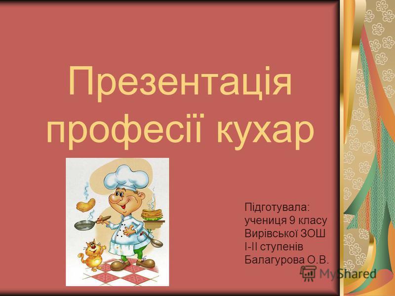 Презентація професії кухар Підготувала: учениця 9 класу Вирівської ЗОШ І-ІІ ступенів Балагурова О.В.
