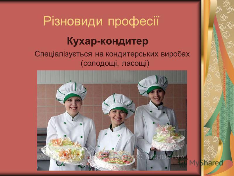 Різновиди професії Кухар-кондитер Спеціалізується на кондитерських виробах (солодощі, ласощі)