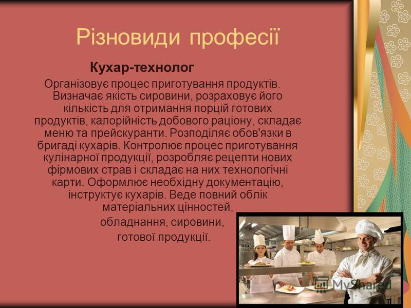 Різновиди професії Кухар-технолог Організовує процес приготування продуктів. Визначає якість сировини, розраховує його кількість для отримання порцій готових продуктів, калорійність добового раціону, складає меню та прейскуранти. Розподіляє обов'язки