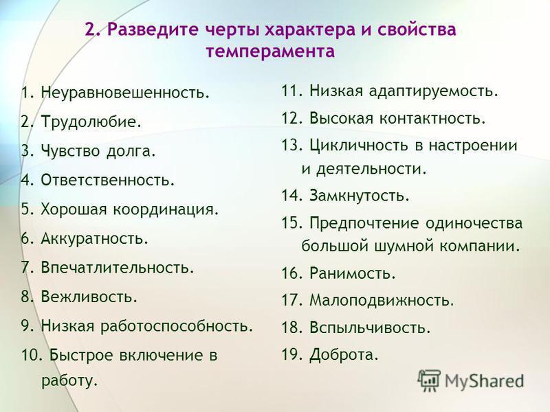 2. Разведите черты характера и свойства темперамента 1. Неуравновешенность. 2. Трудолюбие. 3. Чувство долга. 4. Ответственность. 5. Хорошая координация. 6. Аккуратность. 7. Впечатлительность. 8. Вежливость. 9. Низкая работоспособность. 10. Быстрое вк