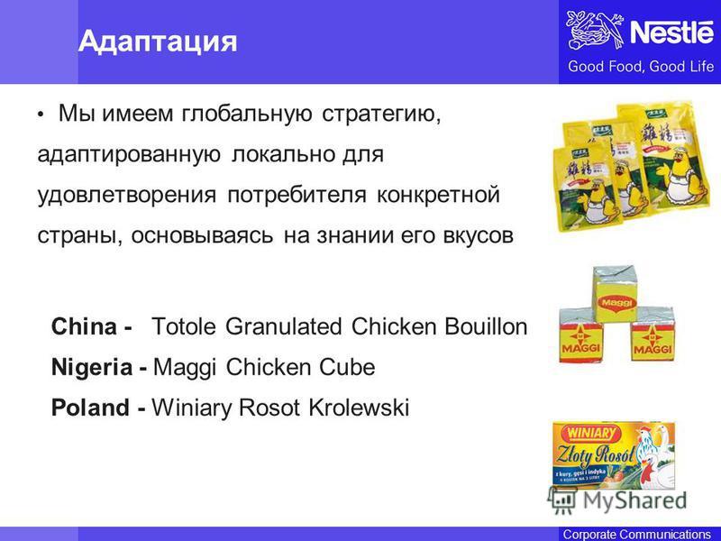 Name of chairmanCorporate Communications Адаптация Мы имеем глобальную стратегию, адаптированную локально для удовлетворения потребителя конкретной страны, основываясь на знании его вкусов China - Totole Granulated Chicken Bouillon Nigeria - Maggi Ch