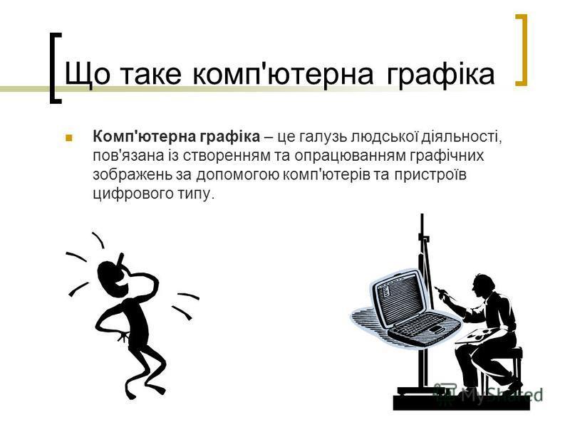Що таке комп'ютерна графіка Комп'ютерна графіка – це галузь людської діяльності, пов'язана із створенням та опрацюванням графічних зображень за допомогою комп'ютерів та пристроїв цифрового типу.
