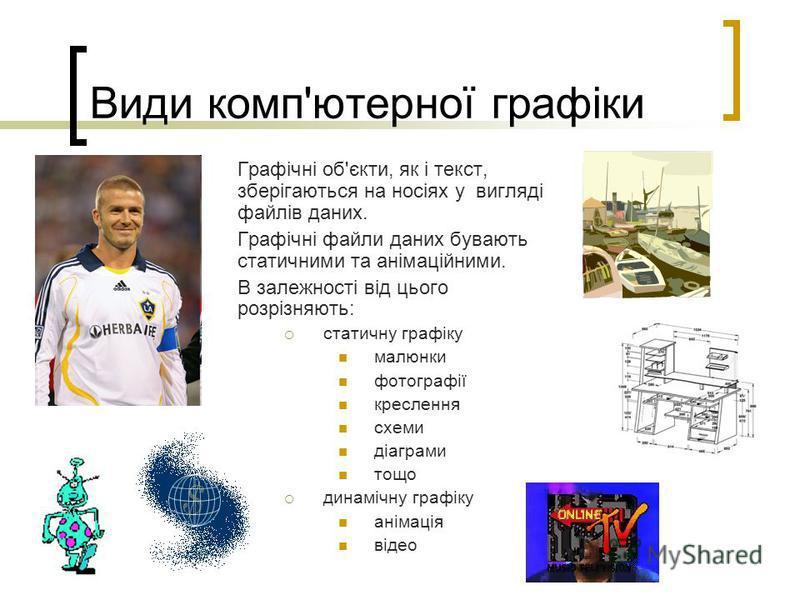 Види комп'ютерної графіки Графічні об'єкти, як і текст, зберігаються на носіях у вигляді файлів даних. Графічні файли даних бувають статичними та анімаційними. В залежності від цього розрізняють: статичну графіку малюнки фотографії креслення схеми ді