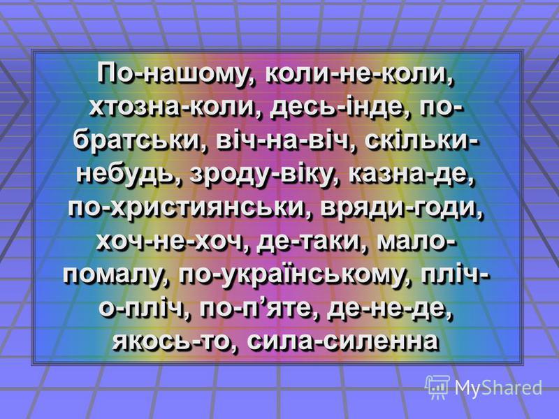По-нашому, коли-не-коли, хтозна-коли, десь-інде, по- братськи, віч-на-віч, скільки- небудь, зроду-віку, казна-де, по-християнськи, вряди-годи, хоч-не-хоч, де-таки, мало- помалу, по-українському, пліч- о-пліч, по-пяте, де-не-де, якось-то, сила-силенна
